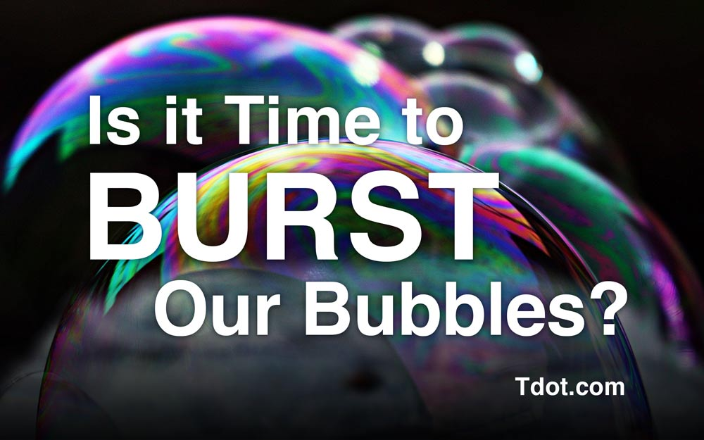 Time to burst our bubbles Tdot.com @tdotdotcom